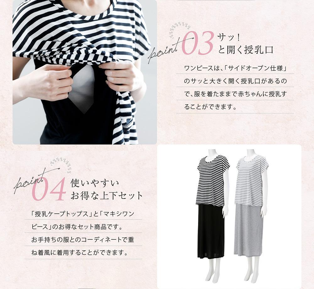 Point3サッ!と開く授乳口 ワンピースは「サイドオープン仕様」のサッと大きく開く授乳口があるので、服を着たままで赤ちゃんに授乳することが出来ます。 Point4使いやすいお得な上下セット 「授乳ケープトップス」と「マキシワンピース」のお得なセット商品です。お手持の服とコーディネートで重ね着風に着用することができます。