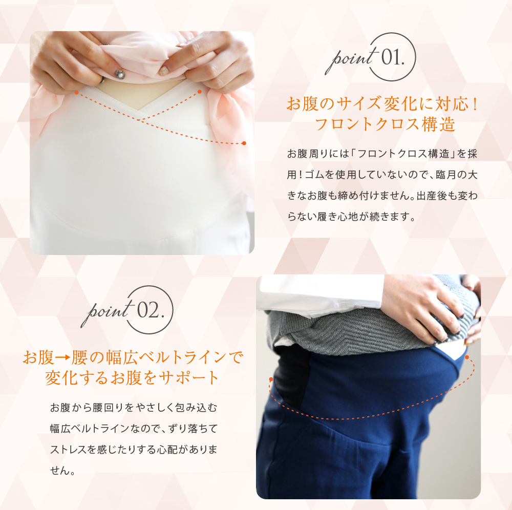 Point1お腹のサイズ変化に対応!フロントクロス構造 お腹周りには「フロントクロス構造」を採用!ゴムを使用していないので、臨月の大きなお腹も締め付けません。出産後も変わらない履き心地が続きます。 Point2お腹→腰の幅広ベルトラインで変化するお腹にサポート お腹から腰回りを優しく包み込む幅広ベルトラインなので、ずり落ちてストレスを感じたりする心配がありません。