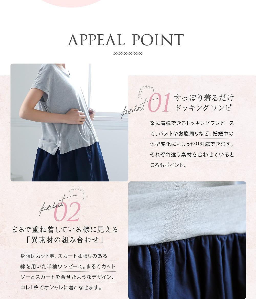Point1すっぽり着るだけドッキングワンピ 楽に着脱できるドッキングワンピースで、バストやおなかまわりなど、妊娠中の体型変化にもしっかり対応できます。それぞれ違う素材を合わせているところもポイント。  Point2まるで重ね着しているように見える「異素材の組み合わせ」 身頃はカット地、スカートは張りのある綿を用いた半袖ワンピース。まるでカットソーとスカートを合わせたようなデザイン。これ1枚でオシャレに着こなせます。