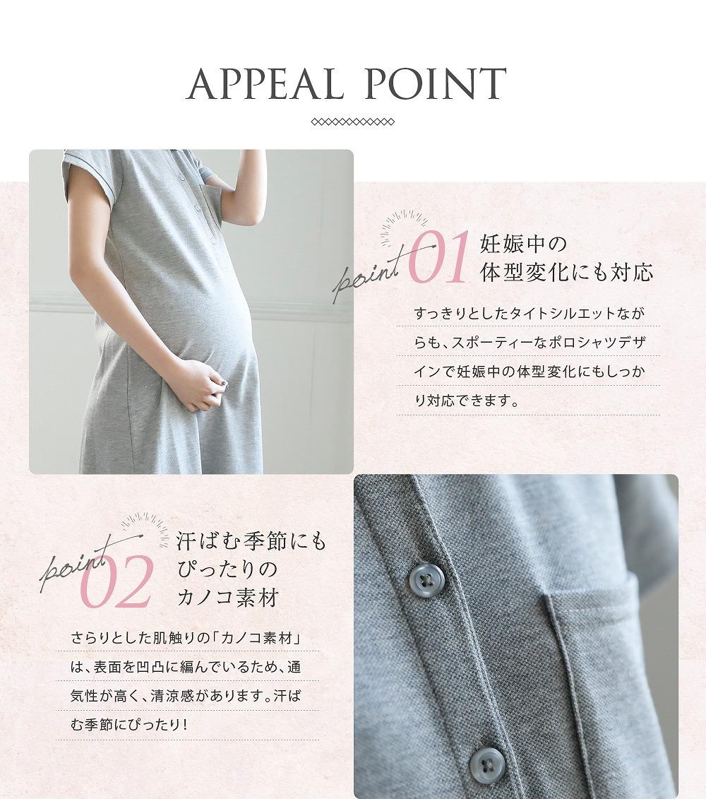 Point1妊娠中の体型変化にも対応 すっきりとしたタイトシルエットながらも、スポーティーなポロシャツデザインで妊娠中の体型変化にもしっかり対応できます。  Point2汗ばむ季節にもぴったりのカノコ素材 さらりとした肌触りの「カノコ素材」は、表面を凹凸に編んでいるため、通気性が高く、清涼感があります。汗ばむ季節にぴったり!