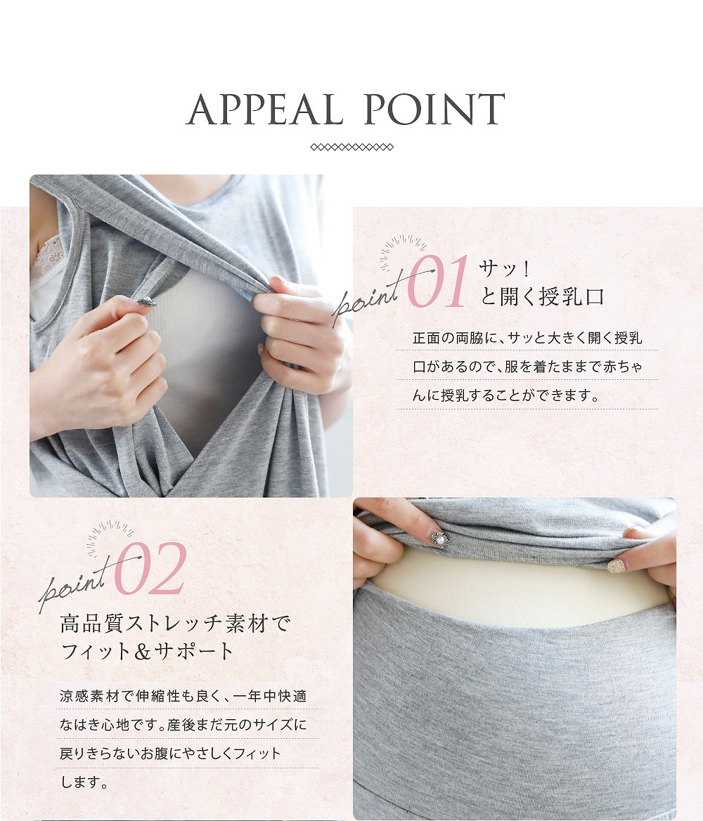 Point1サッ!と開く授乳口 正面の両脇に、サッと大きく開く授乳口があるので、服を着たまま授乳が出来ます。  Point2高品質ストレッチ素材でフィット&サポート 涼感素材で伸縮性もよく一年中快適なはき心地です。産後まだ元のサイズに戻り切らないお腹にやさしくフィットします。
