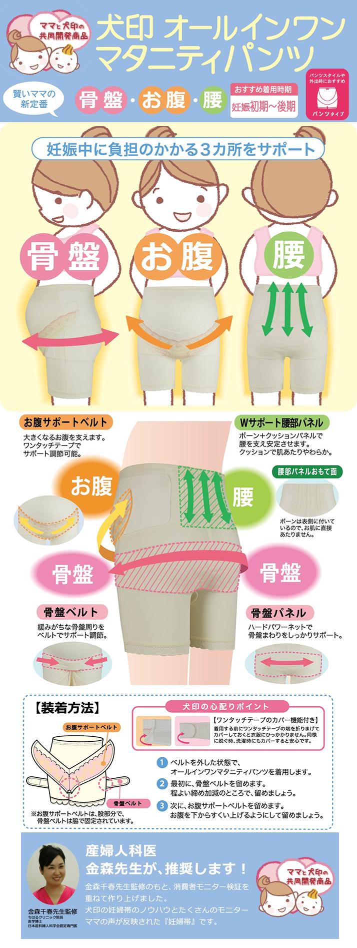 妊娠中に負担のかかる骨盤・お腹・腰の3か所をサポート。「お腹サポートベルト」大きくなるお腹を支えます。ワンタッチテープでサポート調整可能 「Wサポート腰部パネル」ボーン+クッションパネルで腰を支え安定させます。クッションで肌あたりやわらか。ボーンは表側についているのでお肌に直接あたりません。「骨盤ベルト」緩みがちな骨盤まわりをベルトでサポート調整。「骨盤パネル」ハードパワーネットで骨盤まわりをしっかりサポート。 【装着方法】①ベルトを外した状態で、オールインワンマタニティパンツを着用します。②最初に、骨盤ベルトを留めます。程よい締め加減のところで留めましょう。③次に、お腹サポートベルトを留めます。お腹を下からすくい上げるようにして留めましょう。 《犬印の心配りポイント》【ワンタッチテープのカバー機能付き】着用する前にワンタッチテープの端を折り曲げてカバーしておくと衣服にひっかかりません。同様に脱ぐ時、洗濯時にもカバーすると安心です。【産婦人科医金森先生が、推奨します!】金森千春先生(ちはるクリニック院長・医学博士・日本産化婦人科学会認定専門医)監修のもと、消費者モニター検証を重ねて作り上げました。犬印の妊婦帯のノウハウとたくさんのモニターママの声が反映された『妊婦帯』です。